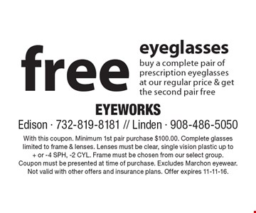 Free eyeglasses. Buy a complete pair of prescription eyeglasses at our regular price & get the second pair free. With this coupon. Minimum 1st pair purchase $100.00. Complete glasses limited to frame & lenses. Lenses must be clear, single vision plastic up to+ or -4 SPH, -2 CYL. Frame must be chosen from our select group. Coupon must be presented at time of purchase. Excludes Marchon eyewear. Not valid with other offers and insurance plans. Offer expires 11-11-16.
