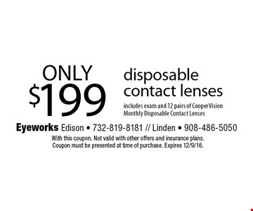 ONLY $199 disposable contact lenses includes exam and 12 pairs of Cooper Vision Monthly Disposable Contact Lenses. With this coupon. Not valid with other offers and insurance plans. Coupon must be presented at time of purchase. Expires 12/9/16.