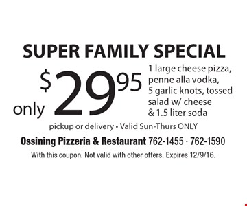 SUPER FAMILY SPECIAL only $29.95 1 large cheese pizza, penne alla vodka, 5 garlic knots, tossed salad w/ cheese & 1.5 liter soda pickup or delivery - Valid Sun-Thurs ONLY. With this coupon. Not valid with other offers. Expires 12/9/16.