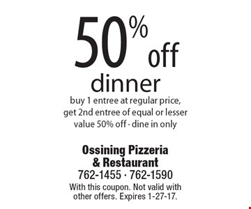 50% off dinner. Buy 1 entree at regular price, get 2nd entree of equal or lesser value 50% off - dine in only. With this coupon. Not valid with other offers. Expires 1-27-17.