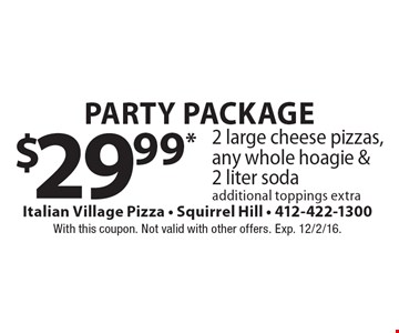 Party Package $29.99* 2 large cheese pizzas, any whole hoagie & 2 liter soda. Additional toppings extra. With this coupon. Not valid with other offers. Exp. 12/2/16.