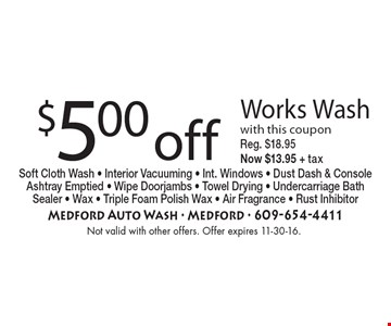 $5.00 off Works Wash with this coupon. Reg. $18.95 Now $13.95 + tax. Soft Cloth Wash - Interior Vacuuming - Int. Windows - Dust Dash & Console Ashtray Emptied - Wipe Doorjambs - Towel Drying - Undercarriage Bath Sealer - Wax - Triple Foam Polish Wax - Air Fragrance - Rust Inhibitor . Not valid with other offers. Offer expires 11-30-16.