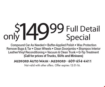 Full Detail Special only $149.99. Compound Car As Needed - Buffer-Applied Polish - Wax Protection Remove Bugs & Tar - Clean Wheels - Clean Doorjambs - Shampoo InteriorLeather/Vinyl Reconditioning - Vacuum & Clean Trunk - Q-Tip Treatment(Call for prices of Trucks, SUVs and Minivans). Not valid with other offers. Offer expires 12-31-16.