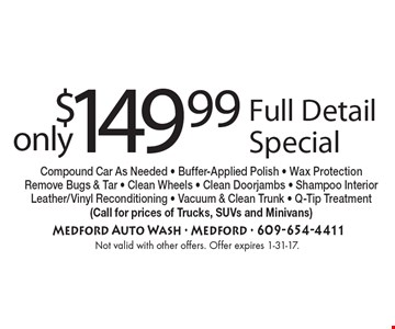 only $149.99 Full Detail Special. Compound Car As Needed - Buffer-Applied Polish - Wax Protection Remove Bugs & Tar - Clean Wheels - Clean Doorjambs - Shampoo InteriorLeather/Vinyl Reconditioning - Vacuum & Clean Trunk - Q-Tip Treatment. (Call for prices of Trucks, SUVs and Minivans). Not valid with other offers. Offer expires 1-31-17.