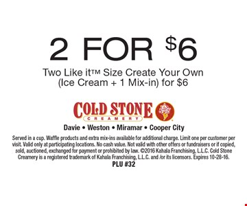 2 FOR $6 Two Like it Size Create Your Own (Ice Cream + 1 Mix-in) for $6. Served in a cup. Waffle products and extra mix-ins available for additional charge. Limit one per customer per visit. Valid only at participating locations. No cash value. Not valid with other offers or fundraisers or if copied, sold, auctioned, exchanged for payment or prohibited by law. 2016 Kahala Franchising, L.L.C. Cold Stone Creamery is a registered trademark of Kahala Franchising, L.L.C. and /or its licensors. Expires 10-28-16.PLU #32