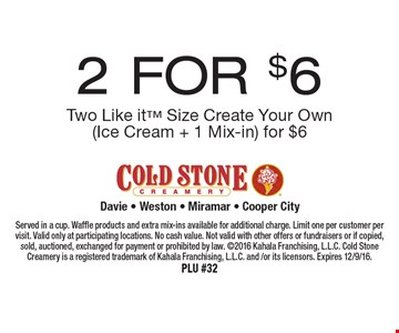 2 FOR $6 Two Like it Size Create Your Own (Ice Cream + 1 Mix-in) for $6. Served in a cup. Waffle products and extra mix-ins available for additional charge. Limit one per customer per visit. Valid only at participating locations. No cash value. Not valid with other offers or fundraisers or if copied, sold, auctioned, exchanged for payment or prohibited by law. 2016 Kahala Franchising, L.L.C. Cold Stone Creamery is a registered trademark of Kahala Franchising, L.L.C. and /or its licensors. Expires 12/9/16.PLU #32