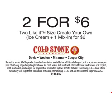 2 FOR $6 Two Like it Size Create Your Own (Ice Cream + 1 Mix-in) for $6. Served in a cup. Waffle products and extra mix-ins available for additional charge. Limit one per customer per visit. Valid only at participating locations. No cash value. Not valid with other offers or fundraisers or if copied, sold, auctioned, exchanged for payment or prohibited by law. 2016 Kahala Franchising, L.L.C. Cold Stone Creamery is a registered trademark of Kahala Franchising, L.L.C. and /or its licensors. Expires 2/3/17.PLU #32
