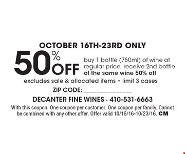 October 16th-23rd only 50% Off bottle of wine. Buy 1 bottle (750ml) of wine at regular price, receive 2nd bottle of the same wine 50% off excludes sale & allocated items - limit 3 cases. With this coupon. One coupon per customer. One coupon per family. Cannot be combined with any other offer. Offer valid 10/16/16-10/23/16. CM