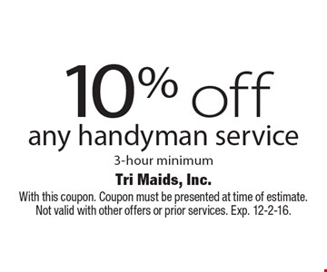 10% off any handyman service 3-hour minimum. With this coupon. Coupon must be presented at time of estimate. Not valid with other offers or prior services. Exp. 12-2-16.