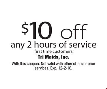$10 off any 2 hours of service first time customers. With this coupon. Not valid with other offers or prior services. Exp. 12-2-16.