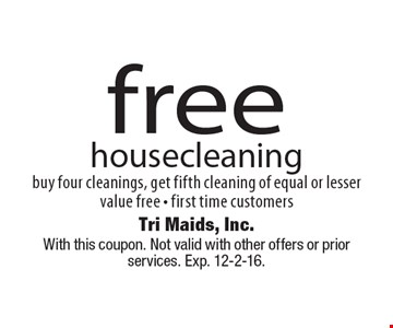 free housecleaning buy four cleanings, get fifth cleaning of equal or lesser value free - first time customers. With this coupon. Not valid with other offers or prior services. Exp. 12-2-16.
