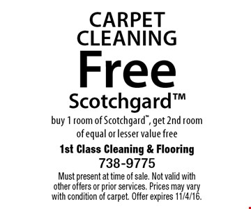 Carpet Cleaning Free Scotchgard™ buy 1 room of Scotchgard™, get 2nd roomof equal or lesser value free. Must present at time of sale. Not valid with other offers or prior services. Prices may vary with condition of carpet. Offer expires 11/4/16.