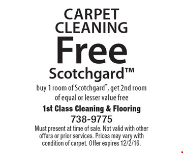 Carpet Cleaning Free Scotchgard buy 1 room of Scotchgard, get 2nd roomof equal or lesser value free. Must present at time of sale. Not valid with other offers or prior services. Prices may vary with condition of carpet. Offer expires 12/2/16.