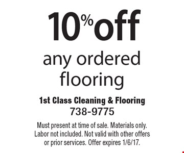 10%off any ordered flooring. Must present at time of sale. Materials only. Labor not included. Not valid with other offers or prior services. Offer expires 1/6/17.