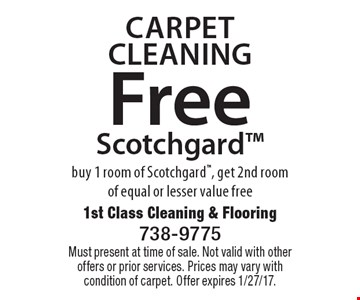 Carpet Cleaning. Free Scotchgard. Buy 1 room of Scotchgard, get 2nd room of equal or lesser value free. Must present at time of sale. Not valid with other offers or prior services. Prices may vary with condition of carpet. Offer expires 1/27/17.