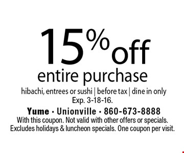 15% off entire purchase hibachi, entrees or sushi | before tax | dine in only. With this coupon. Not valid with other offers or specials.  Excludes holidays & luncheon specials. One coupon per visit. Exp. 3-18-16.
