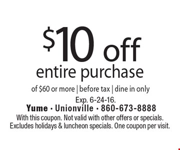 $10 off entire purchase of $60 or more. Before tax. Dine in only. With this coupon. Not valid with other offers or specials. Excludes holidays & luncheon specials. One coupon per visit. Exp. 6-24-16.