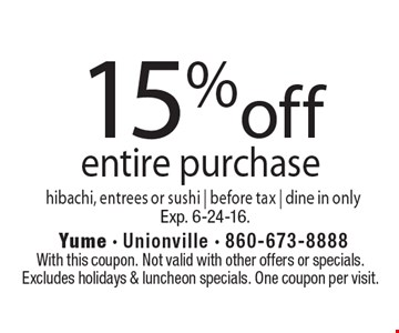 15% off entire purchase. Hibachi, entrees or sushi. Before tax. Dine in only. With this coupon. Not valid with other offers or specials. Excludes holidays & luncheon specials. One coupon per visit. Exp. 6-24-16.