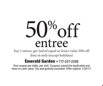 50%off entree. Buy 1 entree, get 2nd of equal or lesser value 50% off. Dine in only (except holidays). One coupon per table, per visit. Coupons cannot be duplicated and have no cash value. Tax and gratuity excluded. Offer expires 1/20/17.