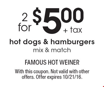 $5.00 + tax 2 for hot dogs & hamburgers mix & match. With this coupon. Not valid with other offers. Offer expires 10/21/16.