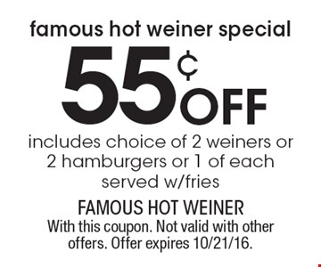 famous hot weiner special 55¢ Off includes choice of 2 weiners or 2 hamburgers or 1 of each served w/ fries. With this coupon. Not valid with other offers. Offer expires 10/21/16.