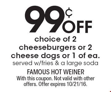 99¢ Off choice of 2 cheeseburgers or 2 cheese dogs or 1 of ea. served w/ fries & a large soda. With this coupon. Not valid with other offers. Offer expires 10/21/16.