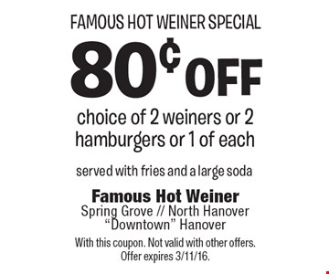 Famous Hot Weiner Special 80¢ off choice of 2 weiners or 2 hamburgers or 1 of each. Served with fries and a large soda. With this coupon. Not valid with other offers. Offer expires 3/11/16.