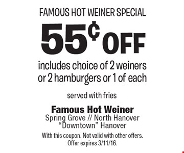 Famous Hot Weiner Special 55¢ off. Includes choice of 2 weiners or 2 hamburgers or 1 of each. Served with fries. With this coupon. Not valid with other offers. Offer expires 3/11/16.