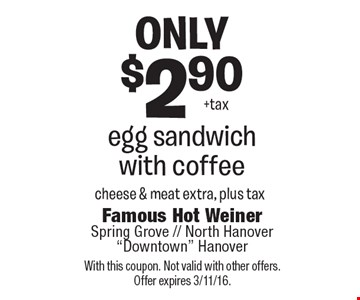 Only $2.90 egg sandwich with coffee. Cheese & meat extra, plus tax. With this coupon. Not valid with other offers. Offer expires 3/11/16.