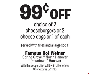 99¢ off choice of 2 cheeseburgers or 2 cheese dogs or 1 of each. Served with fries and a large soda. With this coupon. Not valid with other offers. Offer expires 3/11/16.