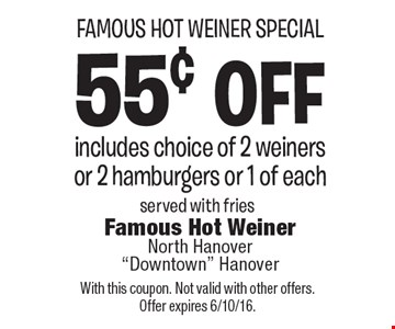 Famous Hot Weiner Special. 55¢ off includes choice of 2 weiners or 2 hamburgers or 1 of each. Served with fries. With this coupon. Not valid with other offers. Offer expires 6/10/16.