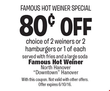 Famous Hot Weiner Special. 80¢ off choice of 2 weiners or 2 hamburgers or 1 of each. Served with fries and a large soda. With this coupon. Not valid with other offers. Offer expires 6/10/16.