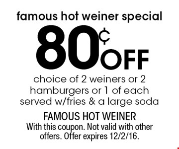Famous Hot Weiner special. 80¢ Off choice of 2 weiners or 2 hamburgers or 1 of each. Served w/fries & a large soda. With this coupon. Not valid with other offers. Offer expires 12/2/16.