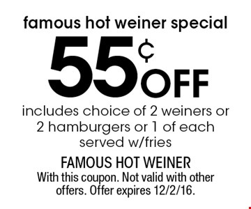 Famous Hot Weiner special. 55¢ off includes choice of 2 weiners or 2 hamburgers or 1 of each. Served w/fries. With this coupon. Not valid with other offers. Offer expires 12/2/16.