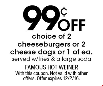 99¢ off choice of 2 cheeseburgers or 2 cheese dogs or 1 of each. Served w/fries & a large soda. With this coupon. Not valid with other offers. Offer expires 12/2/16.
