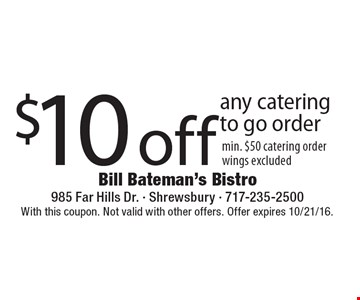 $10 off any catering to go order min. $50 catering order wings excluded. With this coupon. Not valid with other offers. Offer expires 10/21/16.