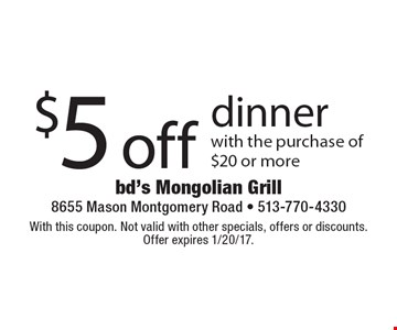 $5 off dinner with the purchase of $20 or more. With this coupon. Not valid with other specials, offers or discounts. Offer expires 1/20/17.
