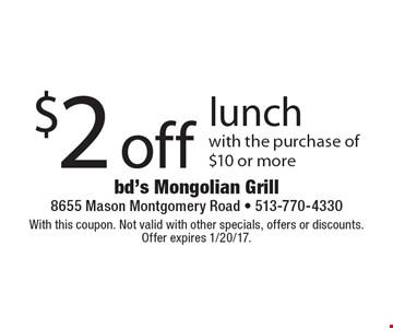 $2 off lunch with the purchase of $10 or more. With this coupon. Not valid with other specials, offers or discounts. Offer expires 1/20/17.