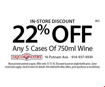 In-Store Discount 22% OFF Any 5 Cases Of 750ml Wine. Must present printed coupon. Offer ends 11-13-16. Discount based on single bottle price. Some restrictions apply, check in store for details. Not valid with other offers, prior purchases or on delivery.