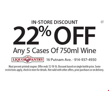 In-Store Discount. 22% OFF Any 5 Cases Of 750ml Wine. Must present printed coupon. Offer ends 12-18-16. Discount based on single bottle price. Some restrictions apply, check in store for details. Not valid with other offers, prior purchases or on delivery. CT