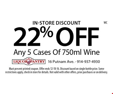In-Store Discount 22% OFF Any 5 Cases Of 750ml Wine. Must present printed coupon. Offer ends 12-18-16. Discount based on single bottle price. Some restrictions apply, check in store for details. Not valid with other offers, prior purchases or on delivery.