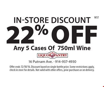 In-Store Discount - 22% Off Any 5 Cases Of 750ml Wine. Offer ends 12/18/16. Discount based on single bottle price. Some restrictions apply, check in store for details. Not valid with other offers, prior purchases or on delivery.