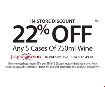 In-Store Discount 22% OFF Any 5 Cases Of 750ml Wine. Must present printed coupon. Offer ends 11-13-16. Discount based on single bottle price. Somerestrictions apply, check in store for details. Not valid with other offers, prior purchases or on delivery.