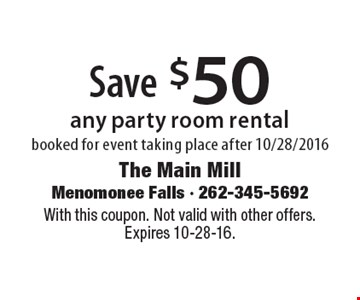 Save $50 any party room rental booked for event taking place after 10/28/2016. With this coupon. Not valid with other offers. Expires 10-28-16.