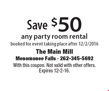 Save $50 any party room rental booked for event taking place after 12/2/2016. With this coupon. Not valid with other offers. Expires 12-2-16.