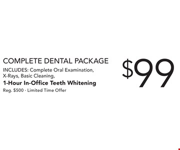 Complete Dental Package $99 Includes: Complete Oral Examination, X-Rays, Basic Cleaning, 1-Hour In-Office Teeth Whitening. Reg. $500 - Limited Time Offer.