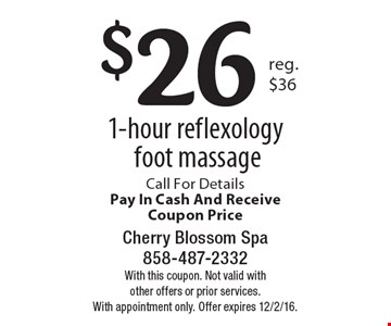$26 1-hour reflexology foot massage. Call For Details, Pay In Cash And Receive Coupon Price. With this coupon. Not valid with other offers or prior services. With appointment only. Offer expires 12/2/16.