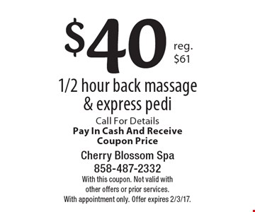 $40 1/2 hour back massage & express pedi. Call For Details Pay In Cash And Receive Coupon Price. With this coupon. Not valid with other offers or prior services. With appointment only. Offer expires 2/3/17.