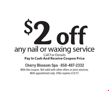 $2 off any nail or waxing service. Call For DetailsPay In Cash And Receive Coupon Price. With this coupon. Not valid with other offers or prior services. With appointment only. Offer expires 2/3/17.