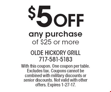 $5 off any purchase of $25 or more. With this coupon. One coupon per table. Excludes tax. Coupons cannot be combined with military discounts or senior discounts. Not valid with other offers. Expires 1-27-17.